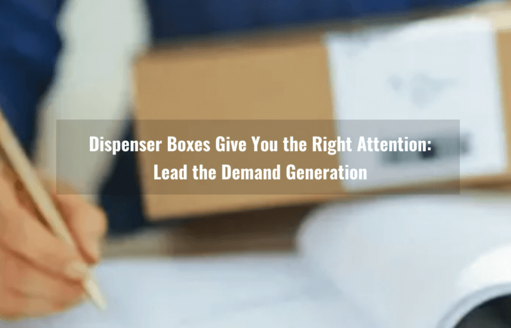 Dispenser Boxes Give You the Right Attention: Lead the Demand Generation