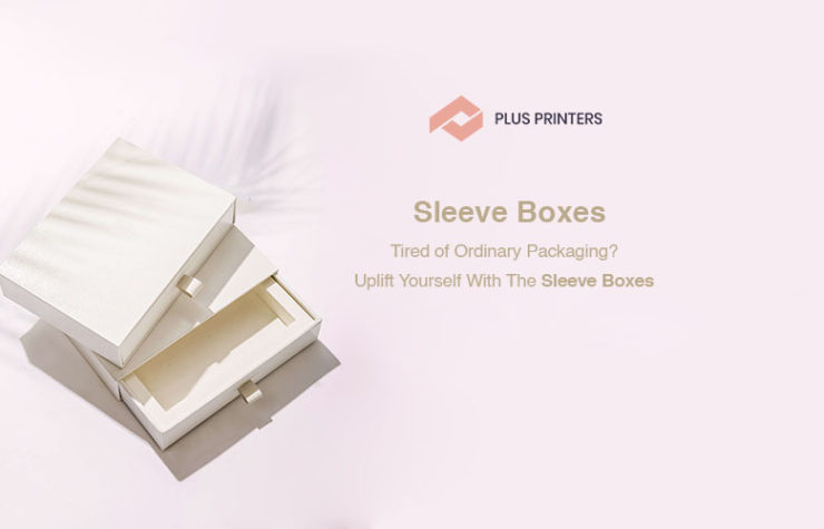 Tired of Ordinary Packaging Uplift Yourself with The Sleeve Boxes