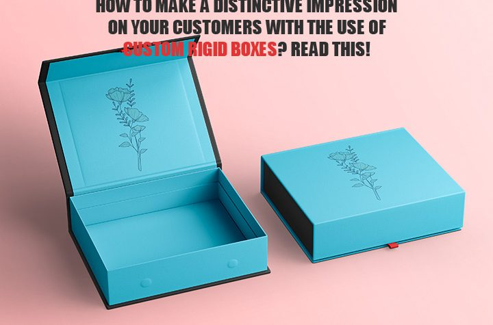 How To Make A Distinctive Impression On Your Customers With The Use Of Custom Rigid Boxes? Read This!