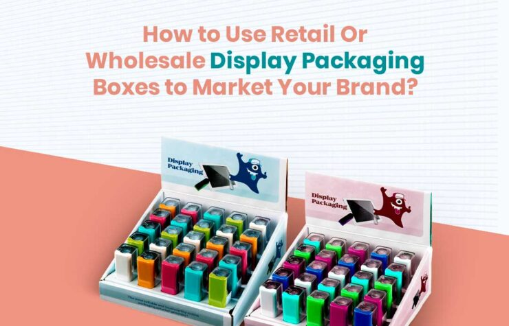 How to Use Retail Or Wholesale Display Packaging Boxes to Market Your Brand